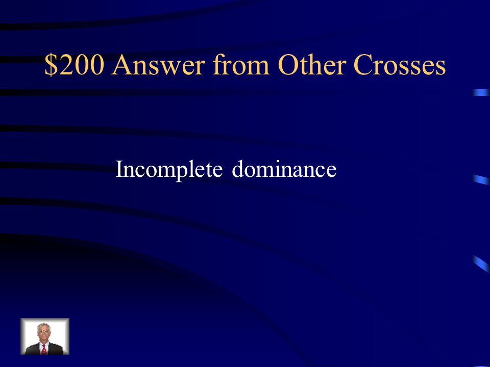 $200 Question from Other Crosses Situations in which one allele for a gene is not completely dominant over another allele for that gene are called