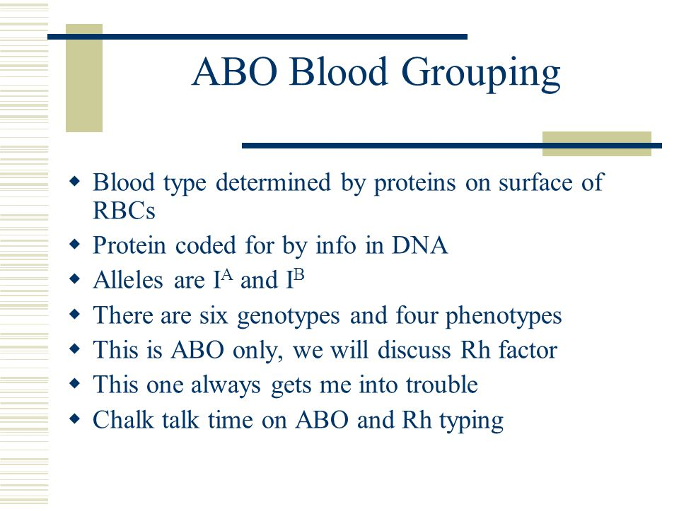 ABO Blood Grouping  Blood type determined by proteins on surface of RBCs  Protein coded for by info in DNA  Alleles are I A and I B  There are six genotypes and four phenotypes  This is ABO only, we will discuss Rh factor  This one always gets me into trouble  Chalk talk time on ABO and Rh typing