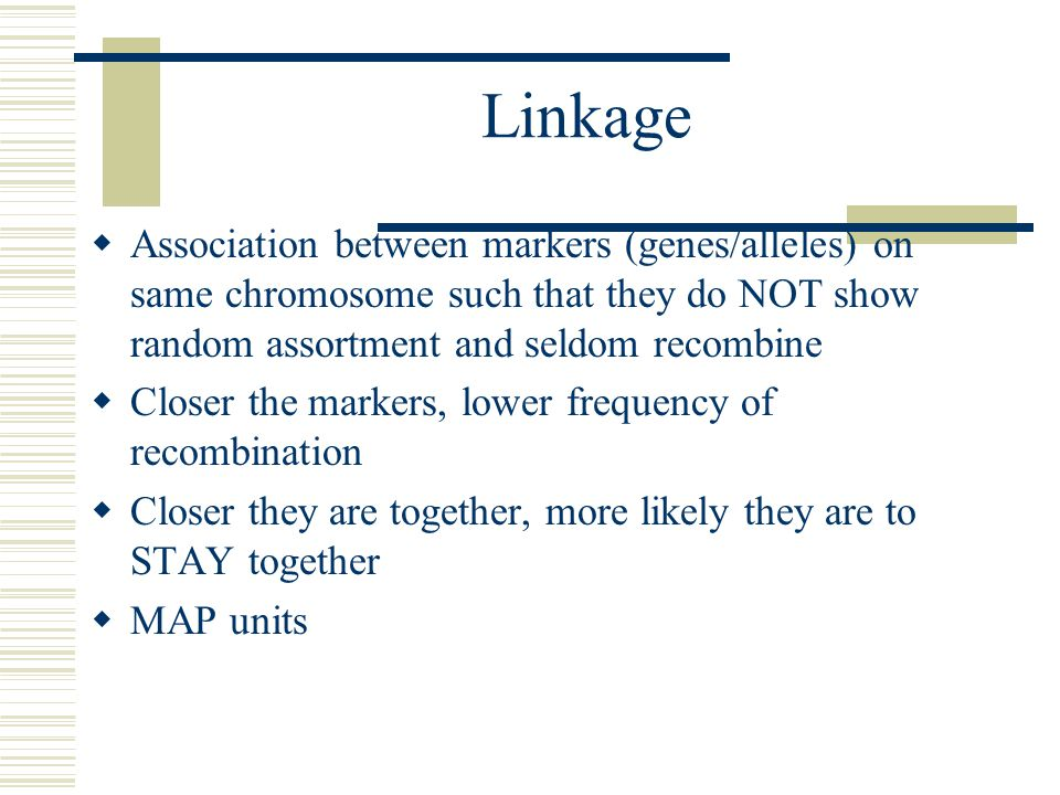 Linkage  Association between markers (genes/alleles) on same chromosome such that they do NOT show random assortment and seldom recombine  Closer the markers, lower frequency of recombination  Closer they are together, more likely they are to STAY together  MAP units