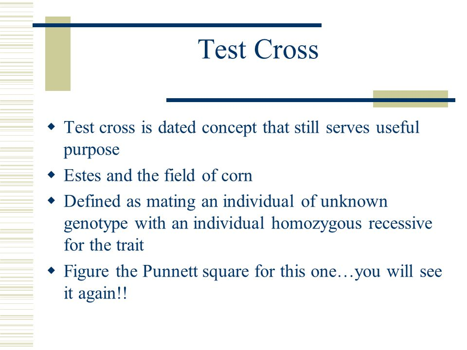 Test Cross  Test cross is dated concept that still serves useful purpose  Estes and the field of corn  Defined as mating an individual of unknown genotype with an individual homozygous recessive for the trait  Figure the Punnett square for this one…you will see it again!!