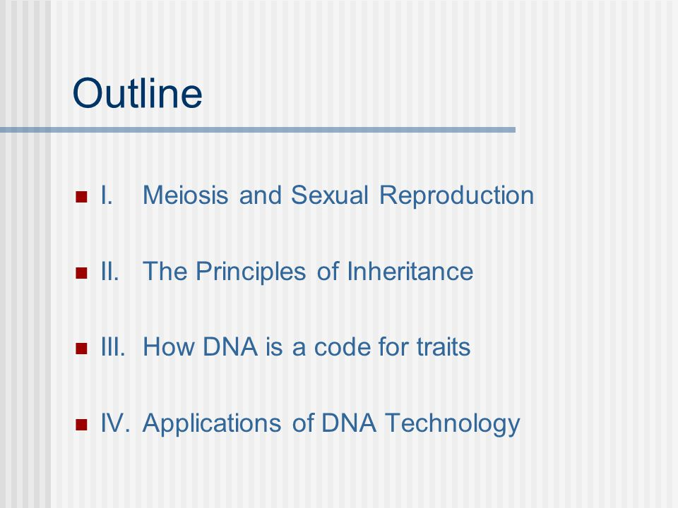 Outline I.Meiosis and Sexual Reproduction II.The Principles of Inheritance III.How DNA is a code for traits IV.Applications of DNA Technology