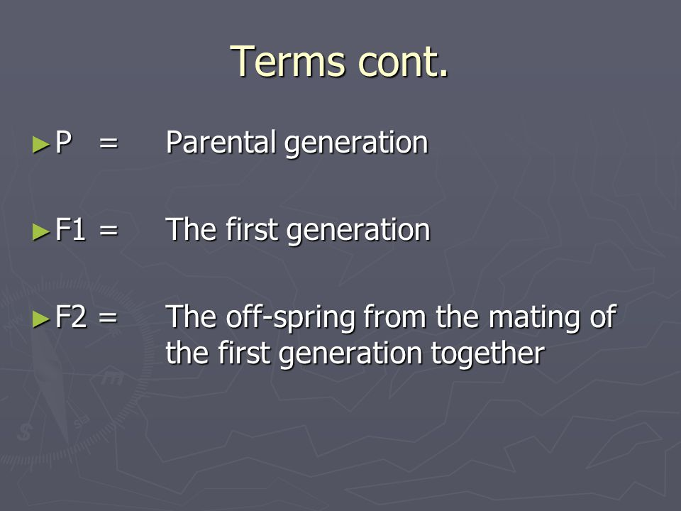 Terms cont. ► P = Parental generation ► F1 = The first generation ► F2 = The off-spring from the mating of the first generation together