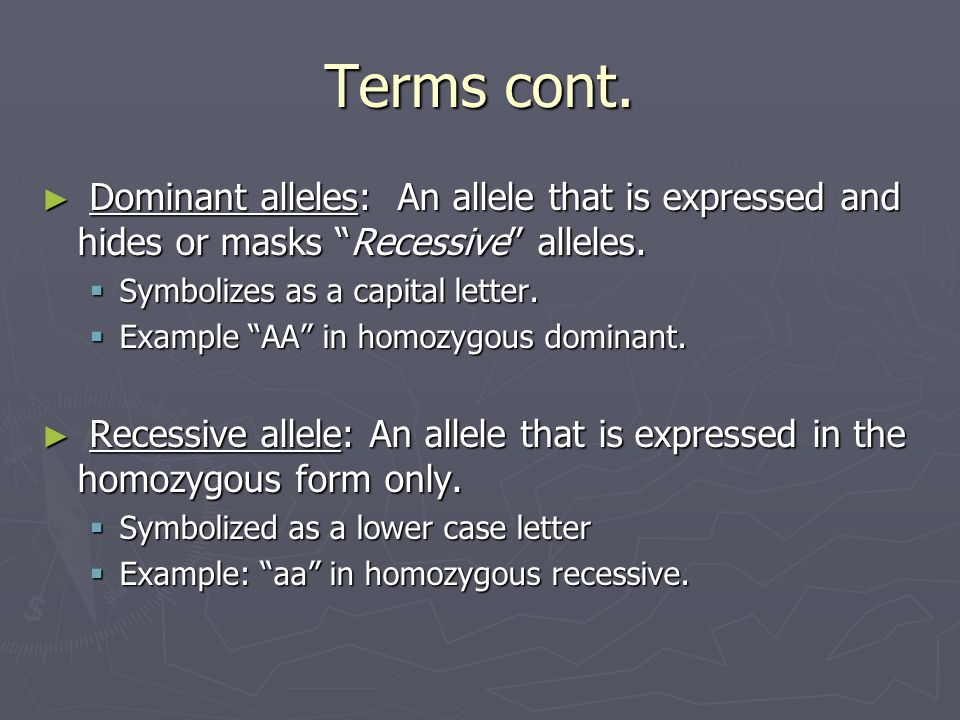 Terms cont. ► Dominant alleles: An allele that is expressed and hides or masks Recessive alleles.