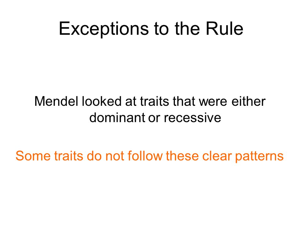 Exceptions to the Rule Mendel looked at traits that were either dominant or recessive Some traits do not follow these clear patterns