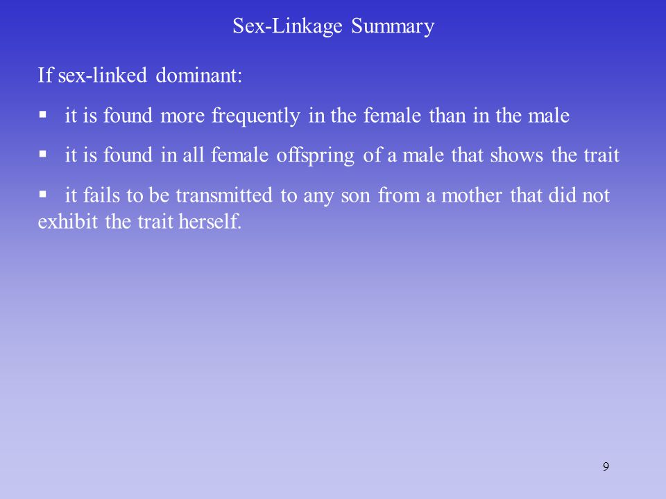 9 Sex-Linkage Summary If sex-linked dominant:  it is found more frequently in the female than in the male  it is found in all female offspring of a male that shows the trait  it fails to be transmitted to any son from a mother that did not exhibit the trait herself.