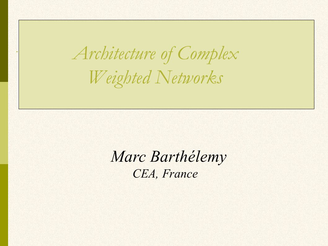 Marc Barthélemy CEA, France Architecture of Complex Weighted Networks