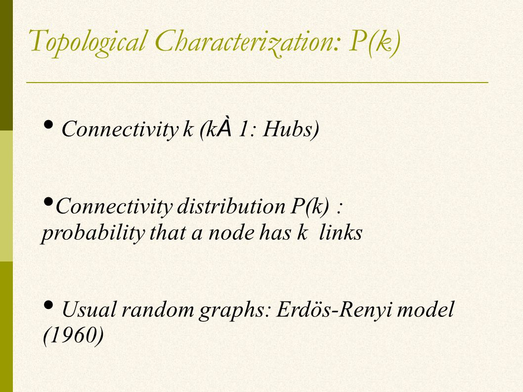 Topological Characterization: P(k) Connectivity k (k À 1: Hubs) Connectivity distribution P(k) : probability that a node has k links Usual random graphs: Erdös-Renyi model (1960)