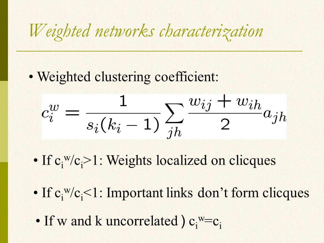 Weighted networks characterization Weighted clustering coefficient: If c i w /c i >1: Weights localized on clicques If c i w /c i <1: Important links don't form clicques If w and k uncorrelated ) c i w =c i
