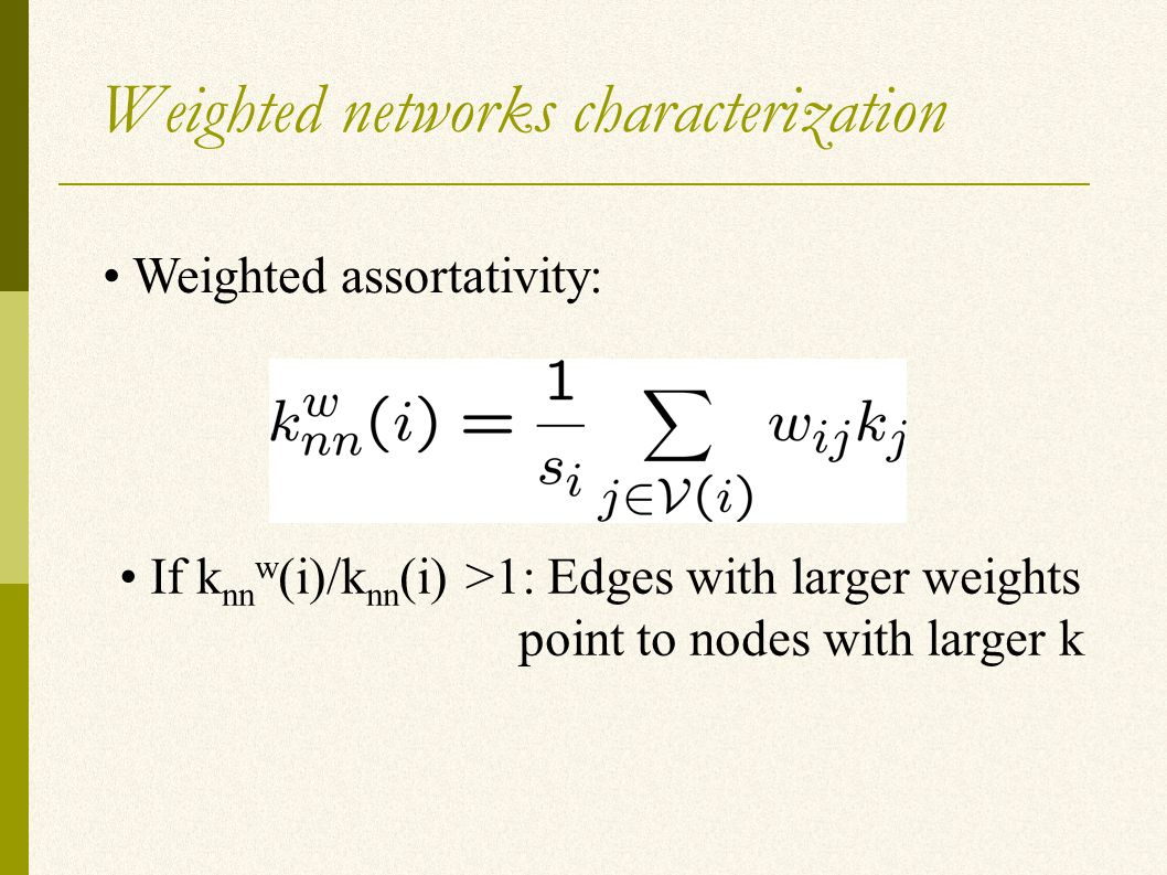 Weighted networks characterization Weighted assortativity: If k nn w (i)/k nn (i) >1: Edges with larger weights point to nodes with larger k