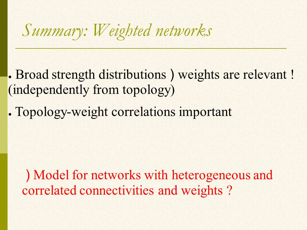 Summary: Weighted networks ● Broad strength distributions ) weights are relevant .
