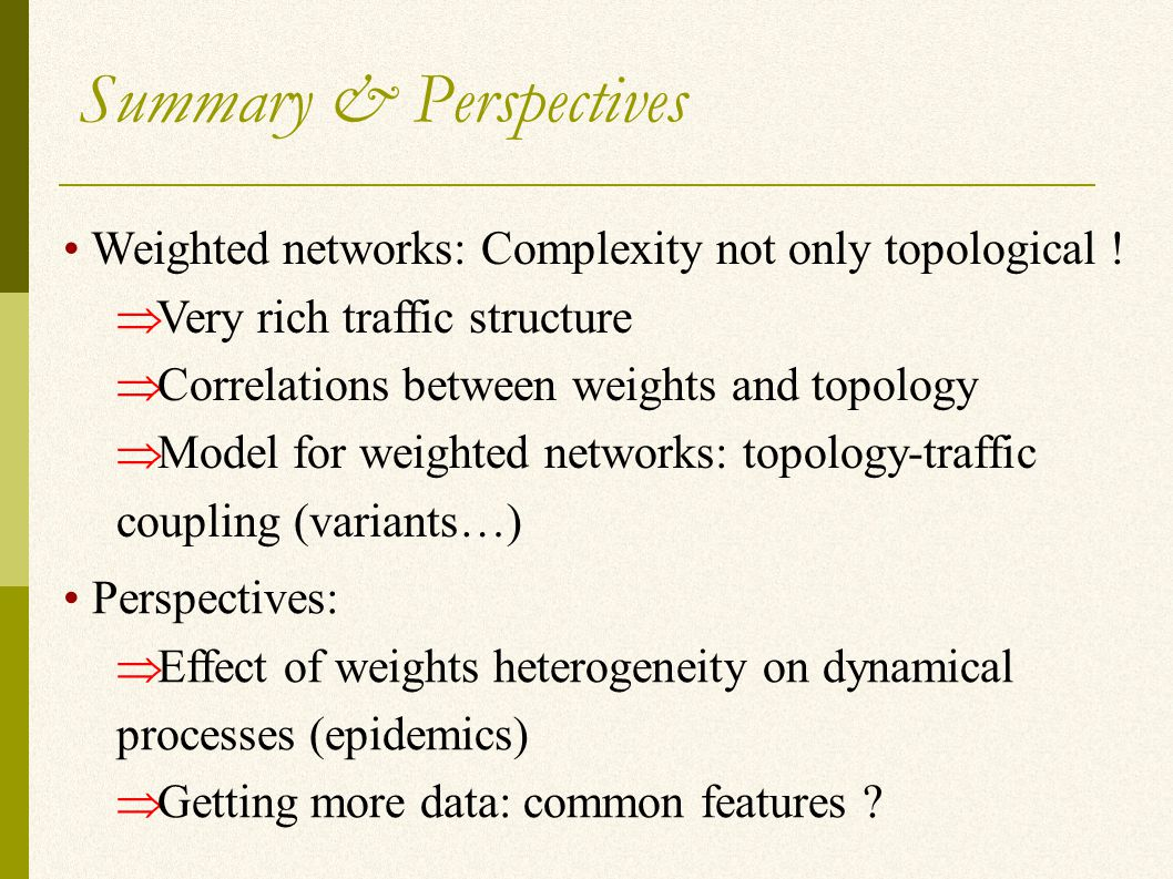 Summary & Perspectives Weighted networks: Complexity not only topological .