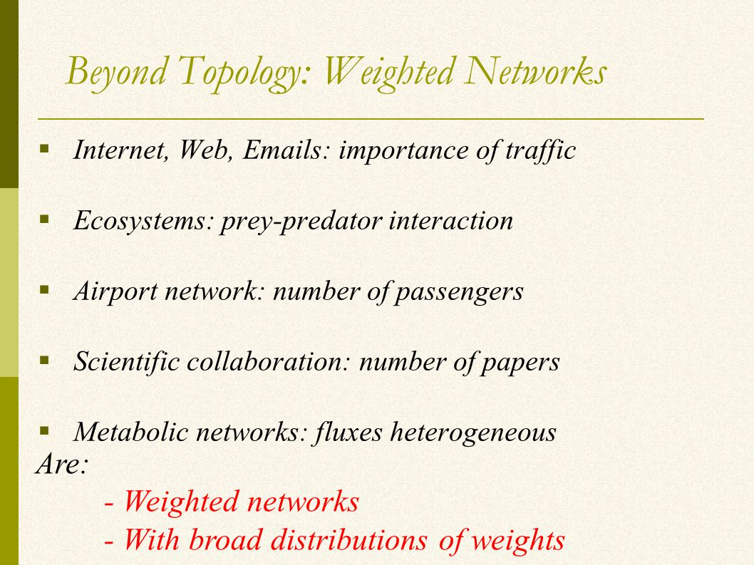Beyond Topology: Weighted Networks  Internet, Web, Emails: importance of traffic  Ecosystems: prey-predator interaction  Airport network: number of passengers  Scientific collaboration: number of papers  Metabolic networks: fluxes heterogeneous Are: - Weighted networks - With broad distributions of weights