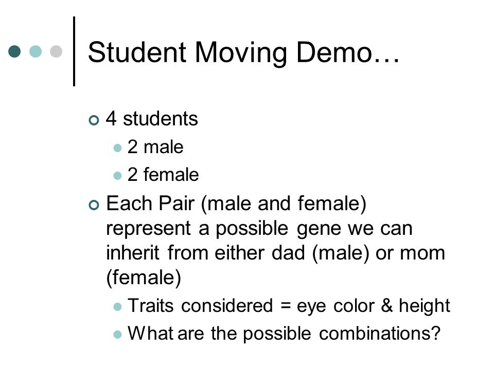 Student Moving Demo… 4 students 2 male 2 female Each Pair (male and female) represent a possible gene we can inherit from either dad (male) or mom (female) Traits considered = eye color & height What are the possible combinations