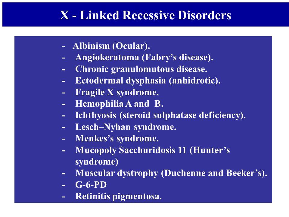 - Albinism (Ocular). -Angiokeratoma (Fabry's disease). -Chronic granulomutous disease. -Ectodermal dysphasia (anhidrotic). -Fragile X syndrome. -Hemop