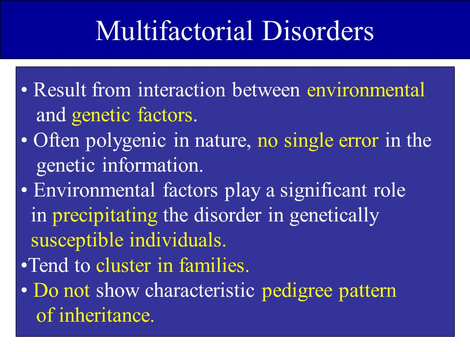 Multifactorial Disorders Result from interaction between environmental and genetic factors. Often polygenic in nature, no single error in the genetic