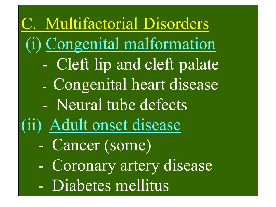 C. Multifactorial Disorders (i) Congenital malformation - Cleft lip and cleft palate - Congenital heart disease - Neural tube defects (ii) Adult onset