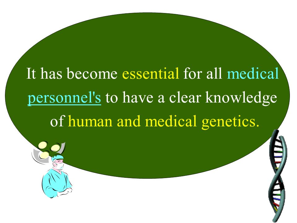 It has become essential for all medical personnel's to have a clear knowledge of human and medical genetics.