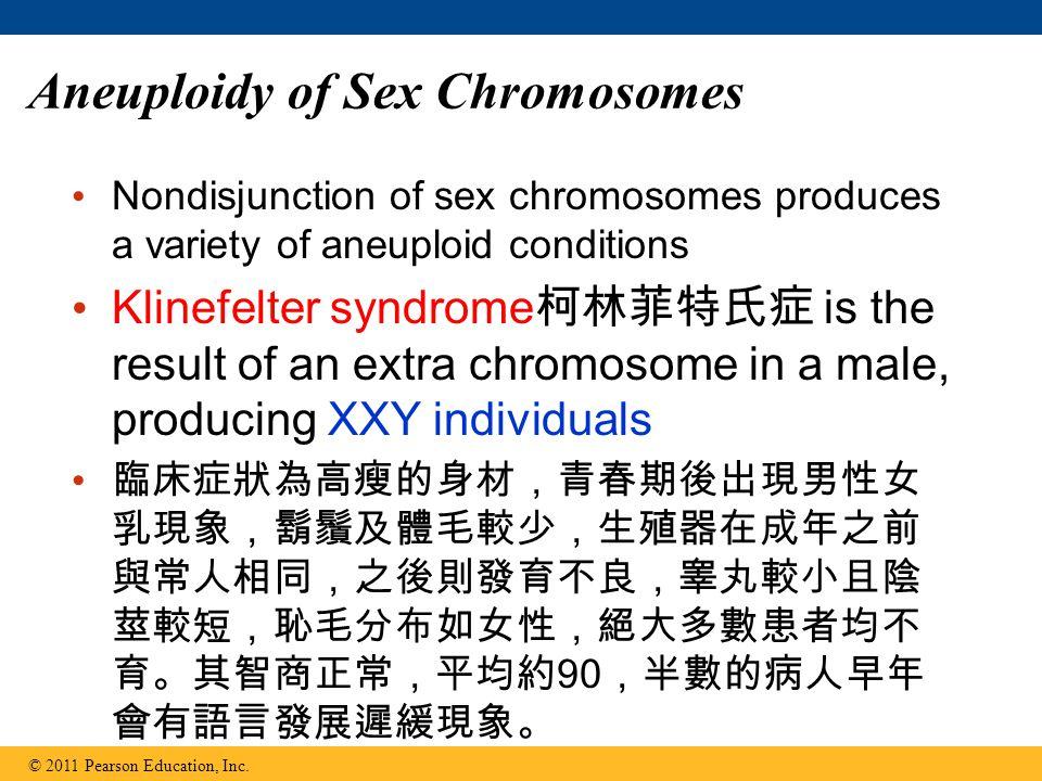 Aneuploidy of Sex Chromosomes Nondisjunction of sex chromosomes produces a variety of aneuploid conditions Klinefelter syndrome 柯林菲特氏症 is the result of an extra chromosome in a male, producing XXY individuals 臨床症狀為高瘦的身材,青春期後出現男性女 乳現象,鬍鬚及體毛較少,生殖器在成年之前 與常人相同,之後則發育不良,睾丸較小且陰 莖較短,恥毛分布如女性,絕大多數患者均不 育。其智商正常,平均約 90 ,半數的病人早年 會有語言發展遲緩現象。 © 2011 Pearson Education, Inc.