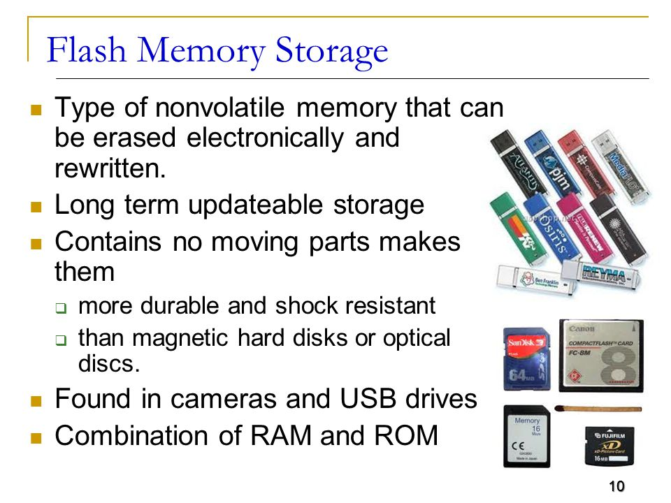 10 Flash Memory Storage Type of nonvolatile memory that can be erased electronically and rewritten.