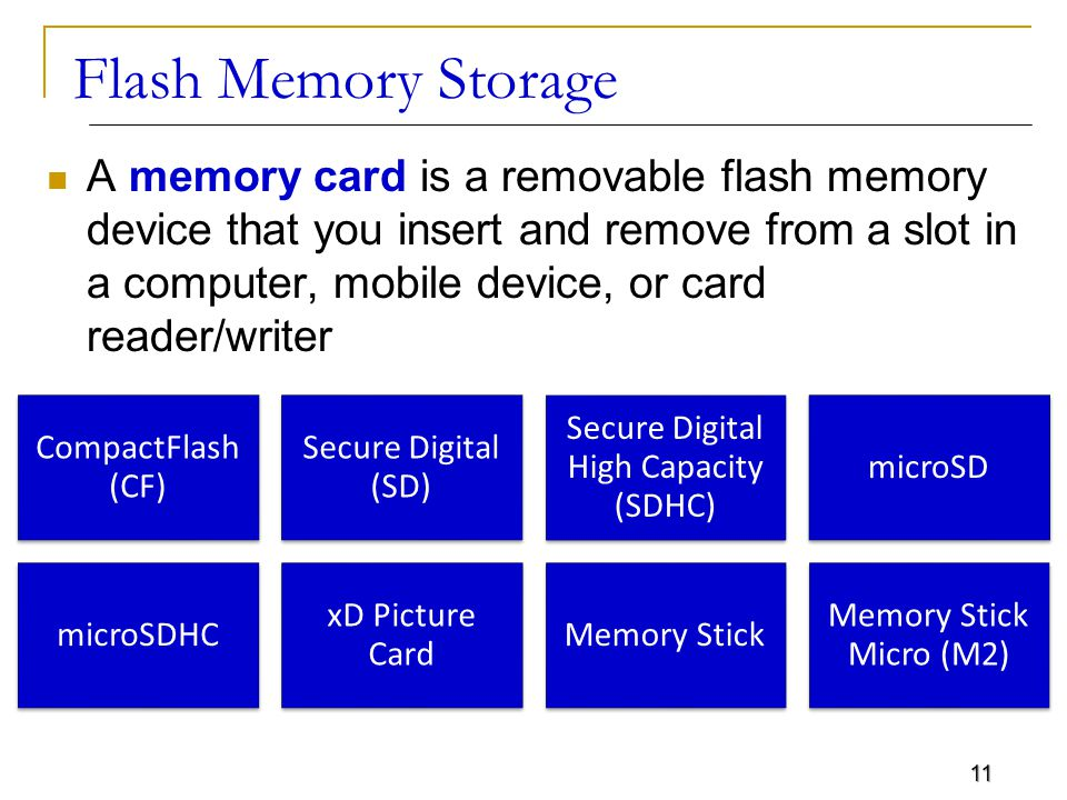 11 Flash Memory Storage A memory card is a removable flash memory device that you insert and remove from a slot in a computer, mobile device, or card reader/writer CompactFlash (CF) Secure Digital (SD) Secure Digital High Capacity (SDHC) microSD microSDHC xD Picture Card Memory Stick Memory Stick Micro (M2)
