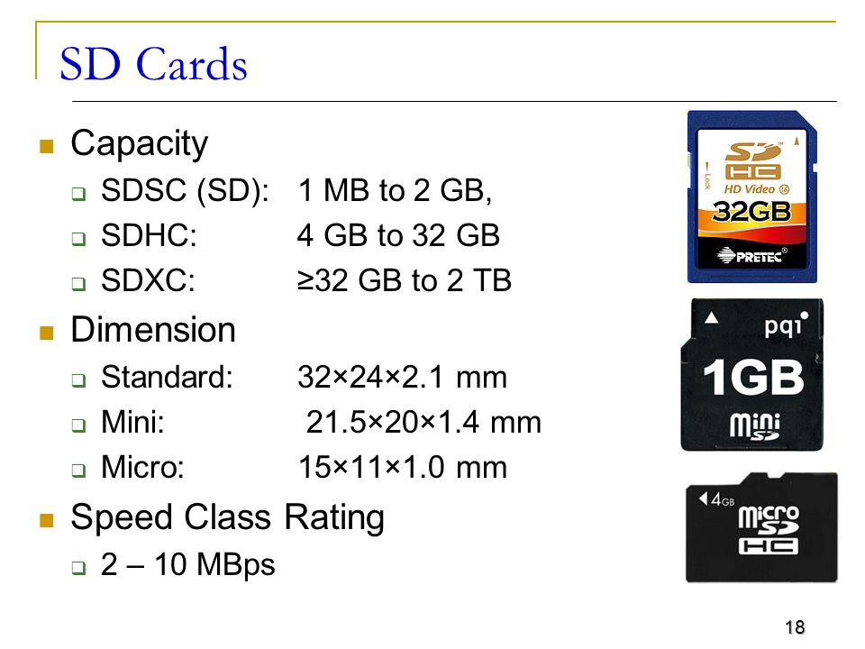 18 SD Cards Capacity  SDSC (SD): 1 MB to 2 GB,  SDHC: 4 GB to 32 GB  SDXC: ≥32 GB to 2 TB Dimension  Standard: 32×24×2.1 mm  Mini: 21.5×20×1.4 mm  Micro: 15×11×1.0 mm Speed Class Rating  2 – 10 MBps