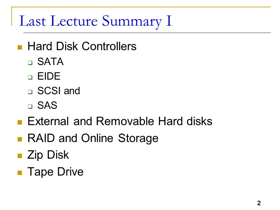 2 Last Lecture Summary I Hard Disk Controllers  SATA  EIDE  SCSI and  SAS External and Removable Hard disks RAID and Online Storage Zip Disk Tape