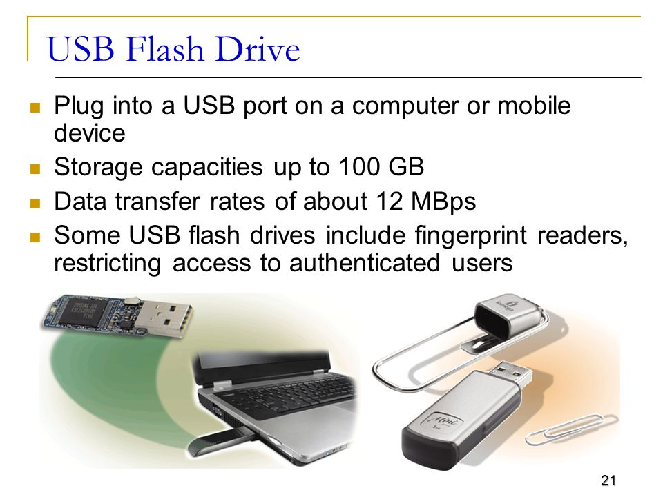 21 USB Flash Drive Plug into a USB port on a computer or mobile device Storage capacities up to 100 GB Data transfer rates of about 12 MBps Some USB flash drives include fingerprint readers, restricting access to authenticated users