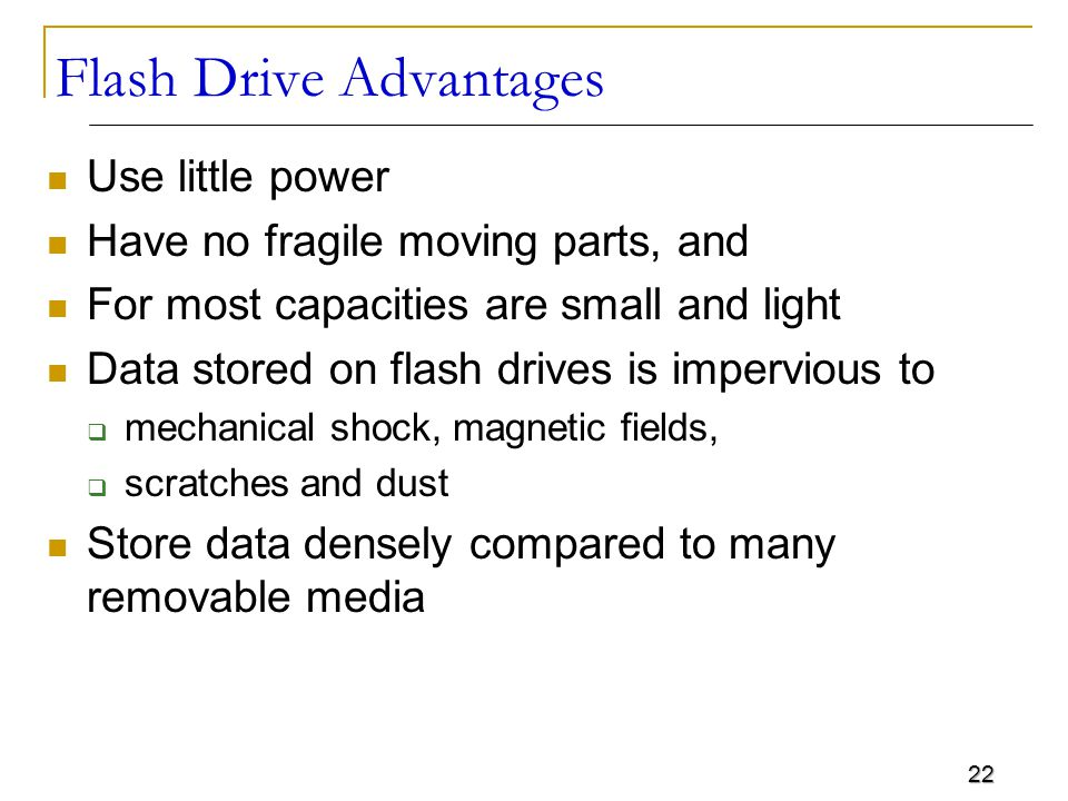22 Flash Drive Advantages Use little power Have no fragile moving parts, and For most capacities are small and light Data stored on flash drives is im