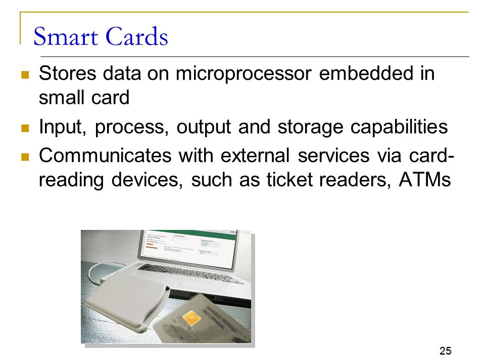 25 Smart Cards Stores data on microprocessor embedded in small card Input, process, output and storage capabilities Communicates with external service