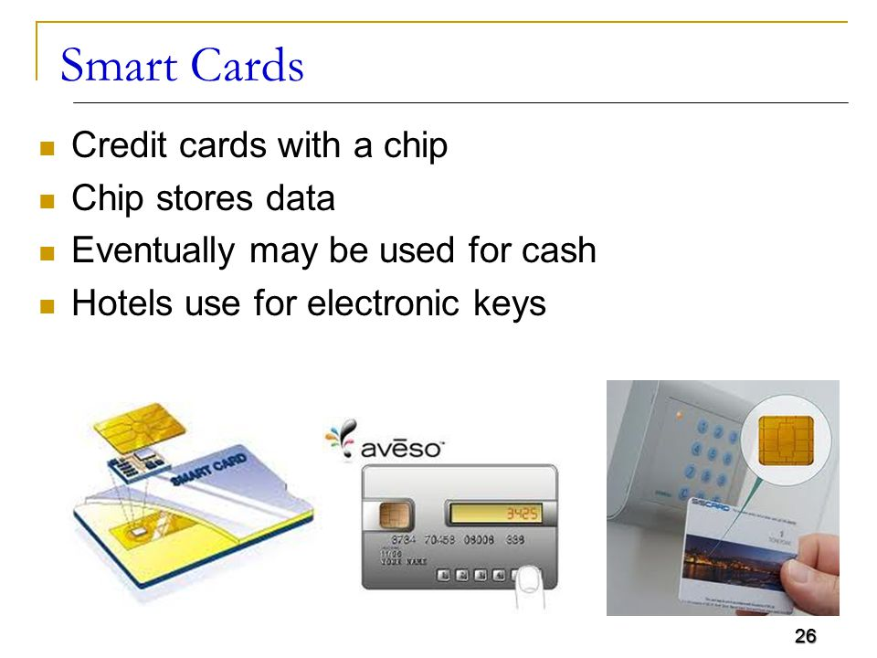 26 Smart Cards Credit cards with a chip Chip stores data Eventually may be used for cash Hotels use for electronic keys 26