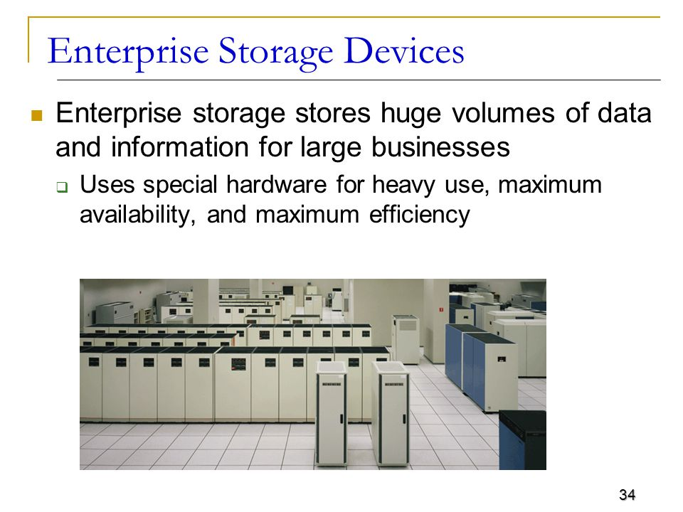 34 Enterprise Storage Devices Enterprise storage stores huge volumes of data and information for large businesses  Uses special hardware for heavy us