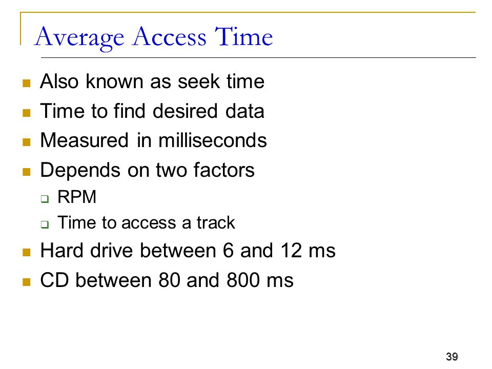 39 Average Access Time Also known as seek time Time to find desired data Measured in milliseconds Depends on two factors  RPM  Time to access a trac