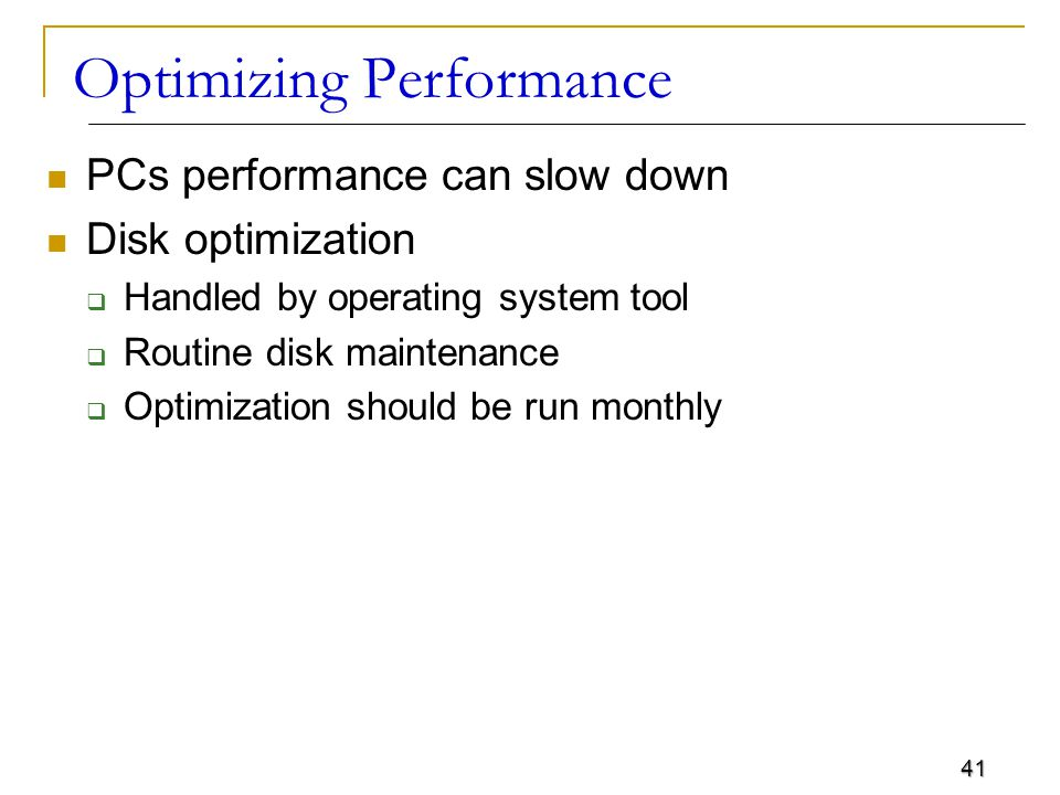 41 Optimizing Performance PCs performance can slow down Disk optimization  Handled by operating system tool  Routine disk maintenance  Optimization