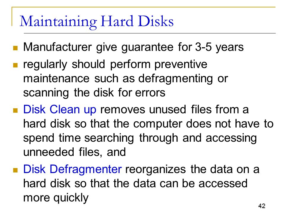 42 Maintaining Hard Disks Manufacturer give guarantee for 3-5 years regularly should perform preventive maintenance such as defragmenting or scanning