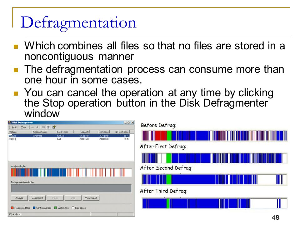 48 Defragmentation Which combines all files so that no files are stored in a noncontiguous manner The defragmentation process can consume more than one hour in some cases.