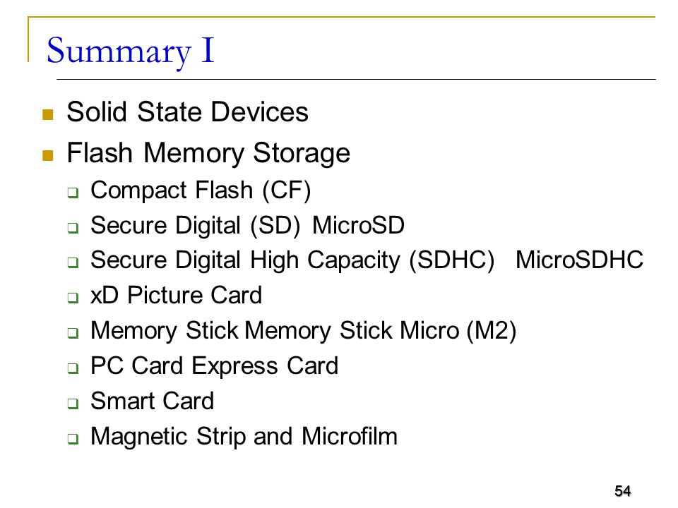 54 Summary I Solid State Devices Flash Memory Storage  Compact Flash (CF)  Secure Digital (SD)MicroSD  Secure Digital High Capacity (SDHC)MicroSDHC  xD Picture Card  Memory StickMemory Stick Micro (M2)  PC Card Express Card  Smart Card  Magnetic Strip and Microfilm 54