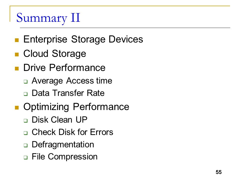 55 Summary II Enterprise Storage Devices Cloud Storage Drive Performance  Average Access time  Data Transfer Rate Optimizing Performance  Disk Clea