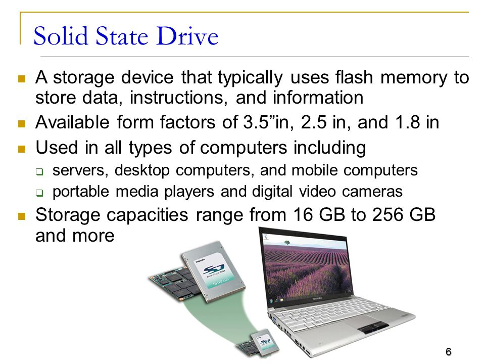 6 Solid State Drive A storage device that typically uses flash memory to store data, instructions, and information Available form factors of 3.5 in, 2.5 in, and 1.8 in Used in all types of computers including  servers, desktop computers, and mobile computers  portable media players and digital video cameras Storage capacities range from 16 GB to 256 GB and more
