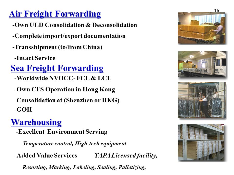 15 Air Freight Forwarding -Own ULD Consolidation & Deconsolidation -Complete import/export documentation -Transshipment (to/from China) Sea Freight Fo