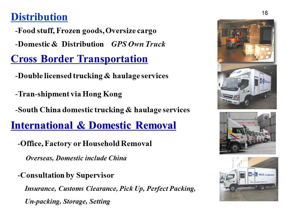 16 Distribution -Food stuff, Frozen goods, Oversize cargo -Domestic & Distribution GPS Own Truck Cross Border Transportation -Double licensed trucking