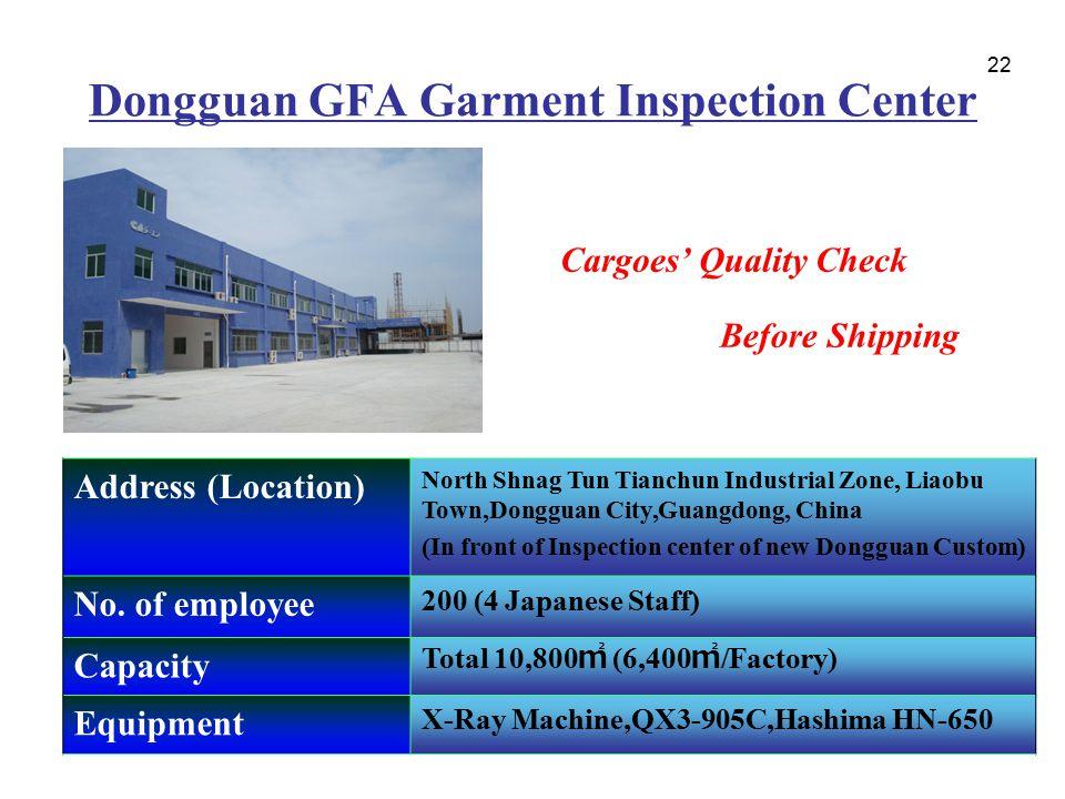 22 Dongguan GFA Garment Inspection Center Cargoes' Quality Check Before Shipping Address (Location) North Shnag Tun Tianchun Industrial Zone, Liaobu T