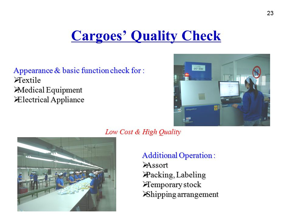 23 Cargoes' Quality Check Appearance & basic function check for :  Textile  Medical Equipment  Electrical Appliance 23 Low Cost & High Quality Addi