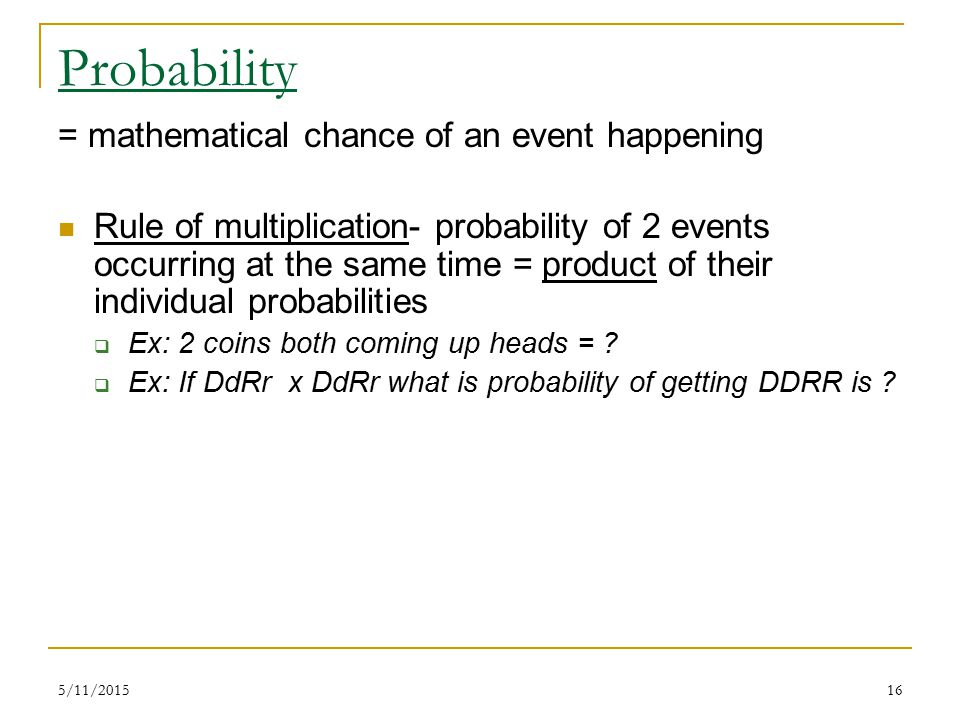 5/11/201516 Probability = mathematical chance of an event happening Rule of multiplication- probability of 2 events occurring at the same time = product of their individual probabilities  Ex: 2 coins both coming up heads = .