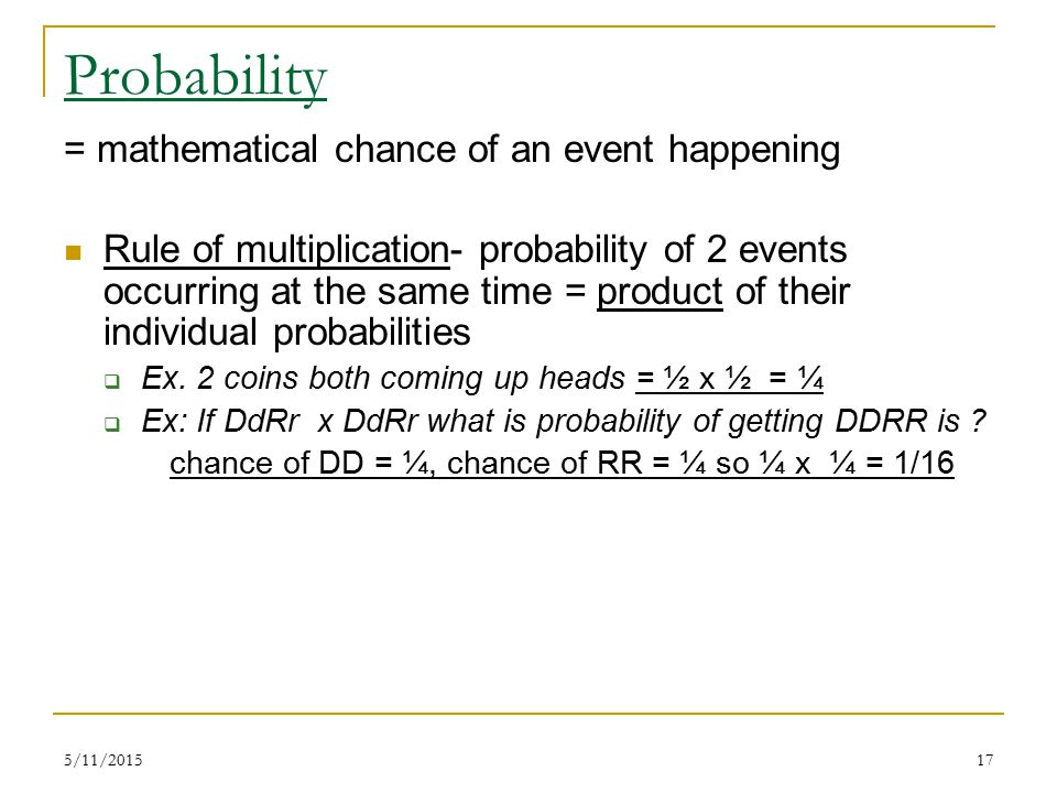 5/11/201517 Probability = mathematical chance of an event happening Rule of multiplication- probability of 2 events occurring at the same time = product of their individual probabilities  Ex.