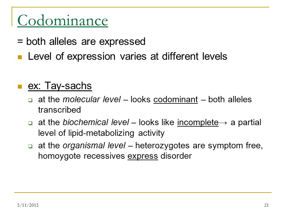 5/11/201521 Codominance = both alleles are expressed Level of expression varies at different levels ex: Tay-sachs  at the molecular level – looks codominant – both alleles transcribed  at the biochemical level – looks like incomplete→ a partial level of lipid-metabolizing activity  at the organismal level – heterozygotes are symptom free, homoygote recessives express disorder