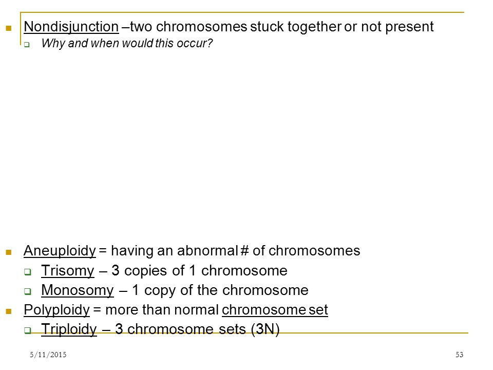 5/11/201553 Nondisjunction –two chromosomes stuck together or not present  Why and when would this occur.