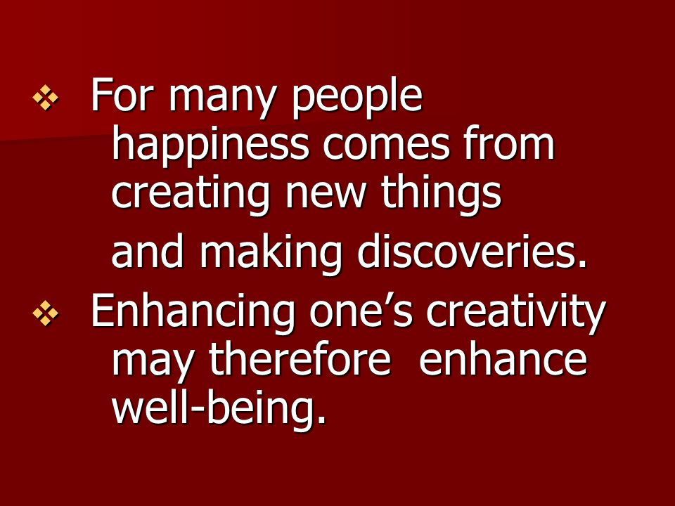 For many people happiness comes from creating new things and making discoveries.