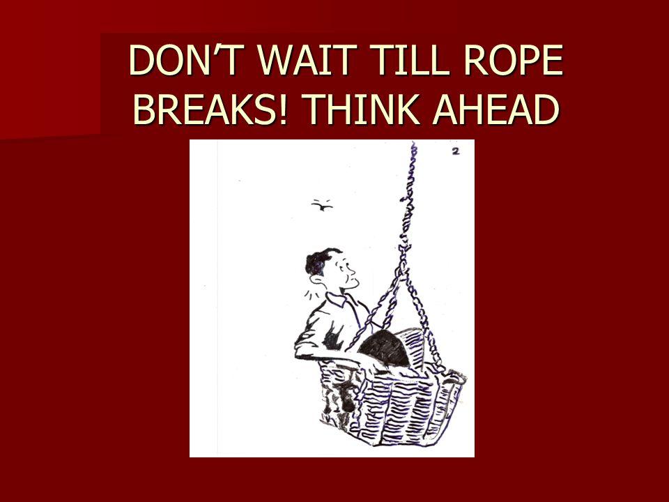DON'T WAIT TILL ROPE BREAKS! THINK AHEAD