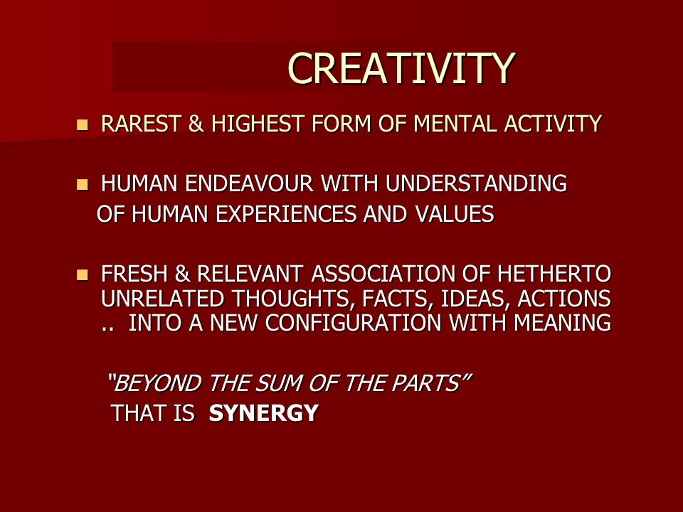 CREATIVITY CREATIVITY RAREST RAREST & HIGHEST FORM OF MENTAL ACTIVITY HUMAN HUMAN ENDEAVOUR WITH UNDERSTANDING OF HUMAN EXPERIENCES AND VALUES FRESH FRESH & RELEVANT ASSOCIATION OF HETHERTO UNRELATED THOUGHTS, FACTS, IDEAS, ACTIONS..