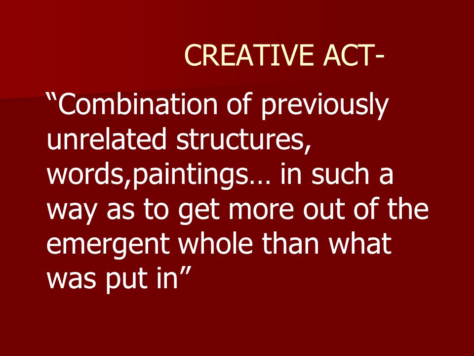 CREATIVE ACT- Combination of previously unrelated structures, words,paintings… in such a way as to get more out of the emergent whole than what was put in